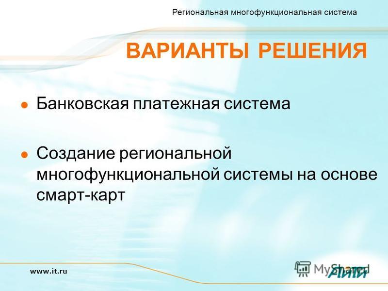Региональная многофункциональная система www.it.ru ВАРИАНТЫ РЕШЕНИЯ Банковская платежная система Создание региональной многофункциональной системы на основе смарт-карт
