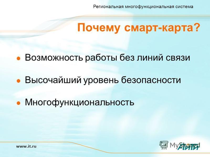 Региональная многофункциональная система www.it.ru Почему смарт-карта? Возможность работы без линий связи Высочайший уровень безопасности Многофункциональность