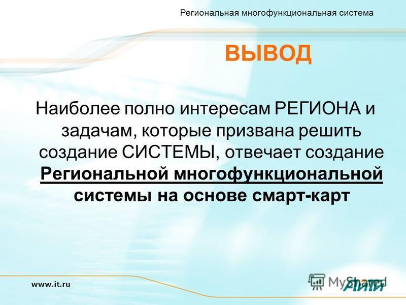 Региональная многофункциональная система www.it.ru ВЫВОД Наиболее полно интересам РЕГИОНА и задачам, которые призвана решить создание СИСТЕМЫ, отвечает создание Региональной многофункциональной системы на основе смарт-карт