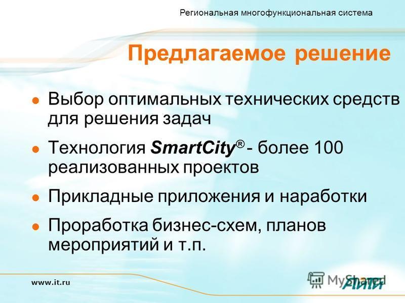 Региональная многофункциональная система www.it.ru Предлагаемое решение Выбор оптимальных технических средств для решения задач Технология SmartCity ® - более 100 реализованных проектов Прикладные приложения и наработки Проработка бизнес-схем, планов