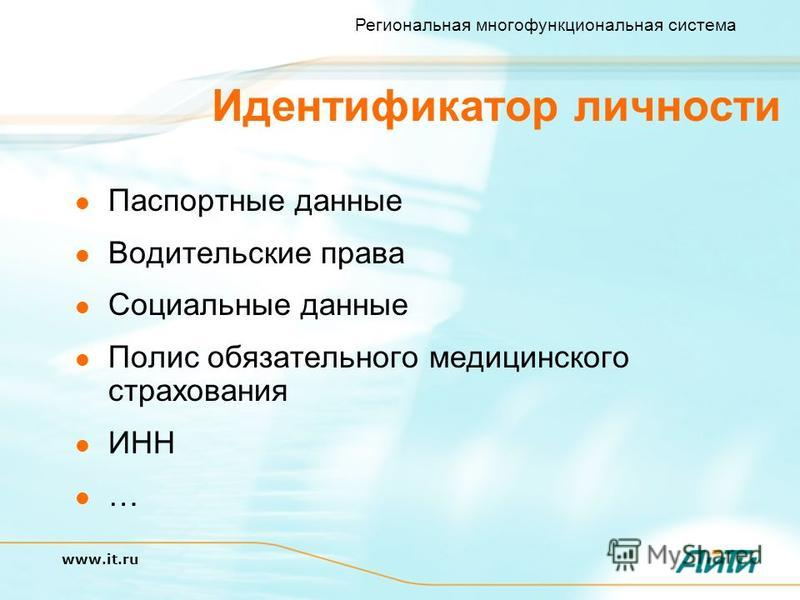 Региональная многофункциональная система www.it.ru Идентификатор личности Паспортные данные Водительские права Социальные данные Полис обязательного медицинского страхования ИНН …
