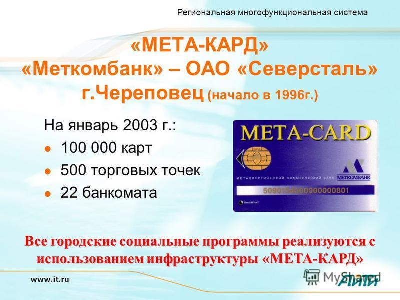 Региональная многофункциональная система www.it.ru Все городские социальные программы реализуются с использованием инфраструктуры «МЕТА-КАРД» «МЕТА-КАРД» «Меткомбанк» – ОАО «Северсталь» г.Череповец (начало в 1996 г.) На январь 2003 г.: 100 000 карт 5