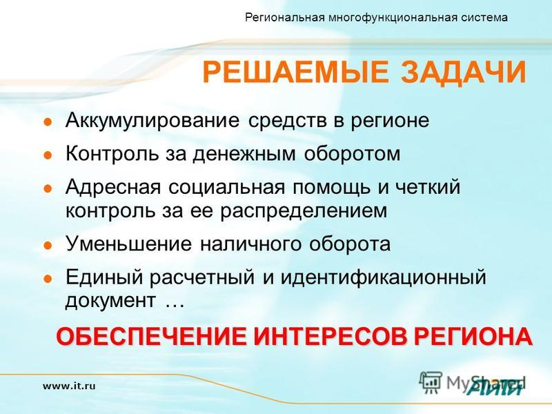 Региональная многофункциональная система www.it.ru РЕШАЕМЫЕ ЗАДАЧИ Аккумулирование средств в регионе Контроль за денежным оборотом Адресная социальная помощь и четкий контроль за ее распределением Уменьшение наличного оборота Единый расчетный и идент