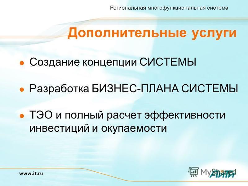 Региональная многофункциональная система www.it.ru Дополнительные услуги Создание концепции СИСТЕМЫ Разработка БИЗНЕС-ПЛАНА СИСТЕМЫ ТЭО и полный расчет эффективности инвестиций и окупаемости
