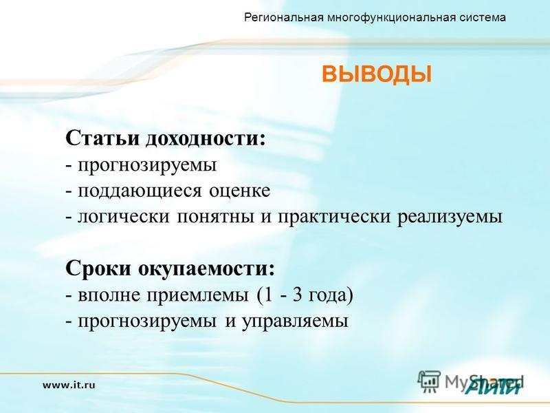 Региональная многофункциональная система www.it.ru ВЫВОДЫ Статьи доходности: - прогнозируемы - поддающиеся оценке - логически понятны и практически реализуемы Сроки окупаемости: - вполне приемлемы (1 - 3 года) - прогнозируемы и управляемы