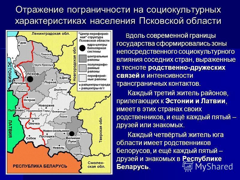 Отражение пограничности на социокультурных характеристиках населения Псковской области В доль современной границы государства сформировались зоны непосредственного социокультурного влияния соседних стран, выраженные в тесноте родственно-дружеских свя