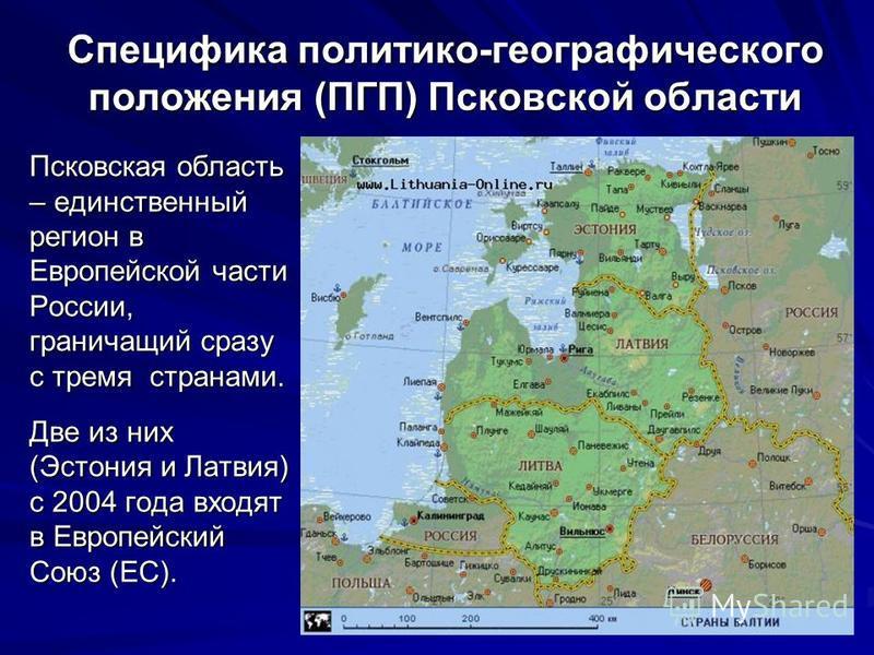 Специфика политико-географического положения (ПГП) Псковской области Псковская область – единственный регион в Европейской части России, граничащий сразу с тремя странами. Две из них (Эстония и Латвия) с 2004 года входят в Европейский Союз (ЕС).