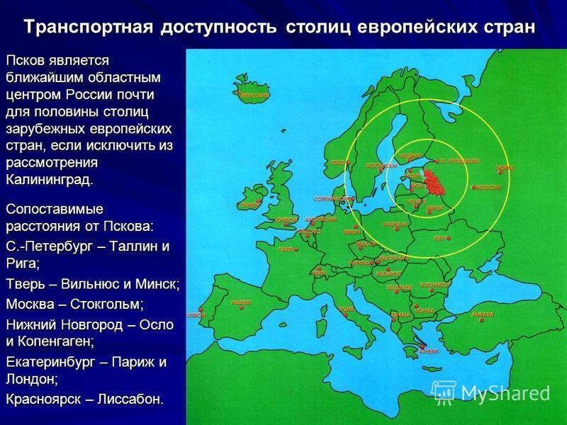 Транспортная доступность столиц европейских стран Псков является ближайшим областным центром России почти для половины столиц зарубежных европейских стран, если исключить из рассмотрения Калининград. Сопоставимые расстояния от Пскова: С.-Петербург –