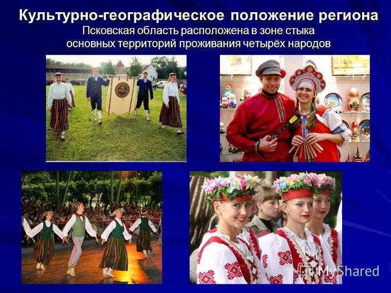 Культурно-географическое положение региона Псковская область расположена в зоне стыка основных территорий проживания четырёх народов