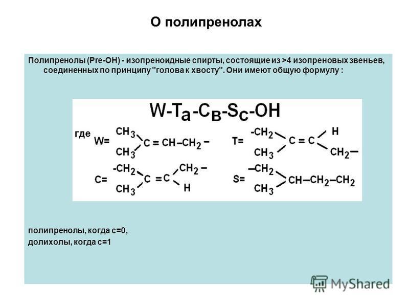 О полипренолах Полипренолы (Pre-OH) - изопреноидные спирты, состоящие из >4 изопреновых звеньев, соединенных по принципу голова к хвосту. Они имеют общую формулу : полипренолы, когда с=0, долихолы, когда с=1