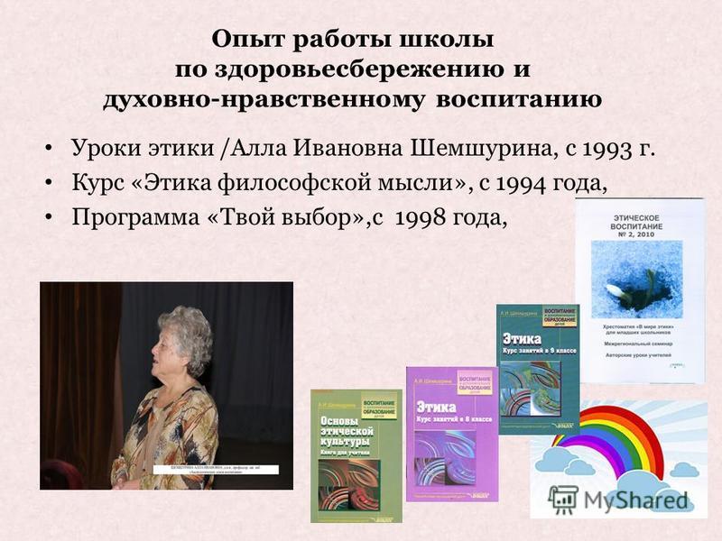 Опыт работы школы по здоровьесбережению и духовно-нравственному воспитанию Уроки этики /Алла Ивановна Шемшурина, с 1993 г. Курс «Этика философской мысли», с 1994 года, Программа «Твой выбор»,с 1998 года,