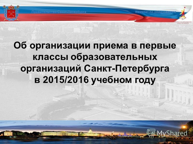 Об организации приема в первые классы образовательных организаций Санкт-Петербурга в 2015/2016 учебном году Правительство Санкт-Петербурга Комитет по образованию