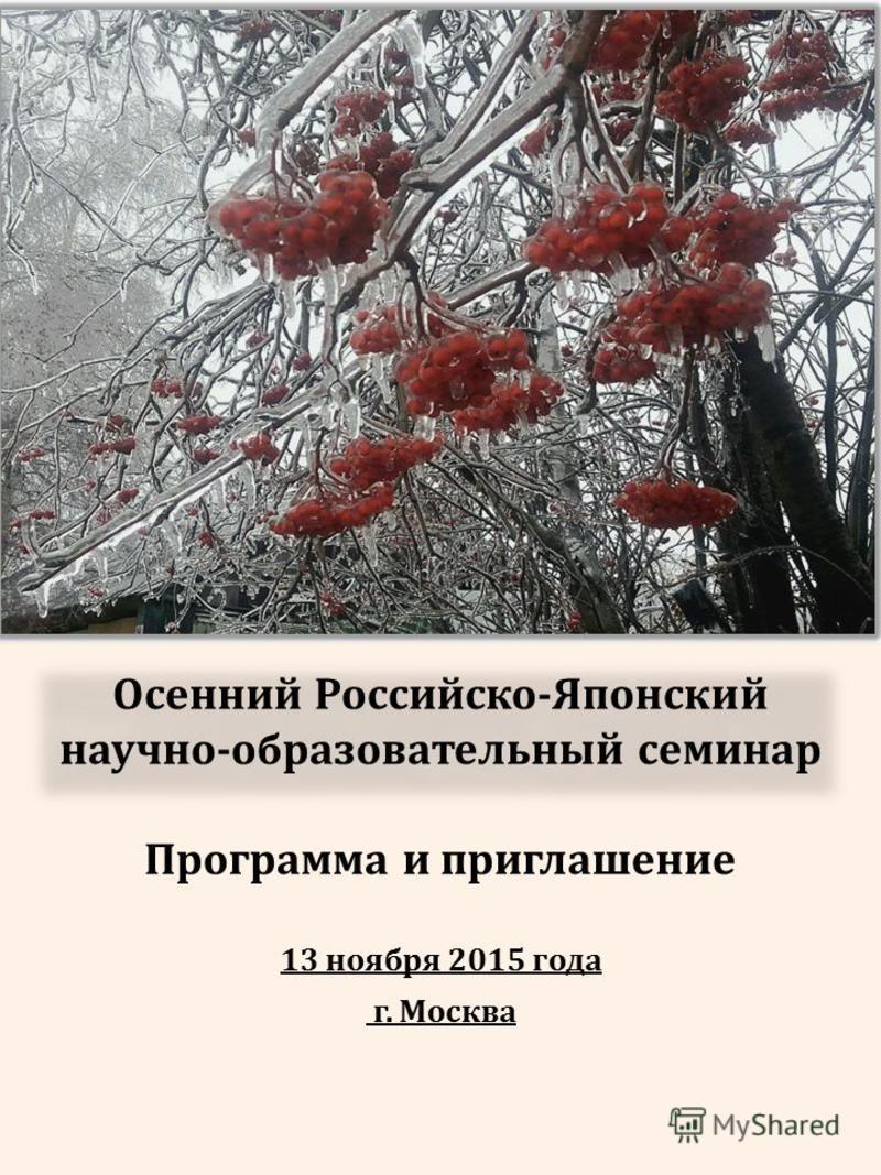 Осенний Российско-Японский научно-образовательный семинар Программа и приглашение 13 ноября 2015 года г. Москва