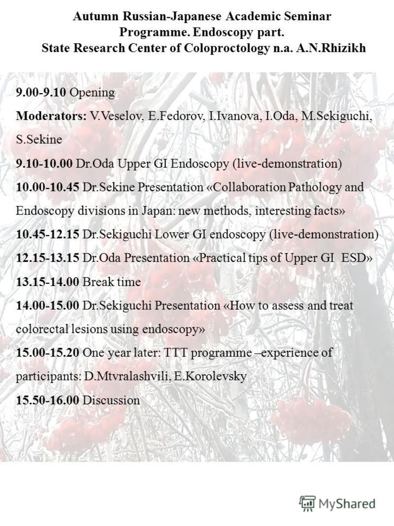 Autumn Russian-Japanese Academic Seminar Programme. Endoscopy part. State Research Center of Coloproctology n.a. A.N.Rhizikh 9.00-9.10 Opening Moderators: V.Veselov, E.Fedorov, I.Ivanova, I.Oda, M.Sekiguchi, S.Sekine 9.10-10.00 Dr.Oda Upper GI Endosc