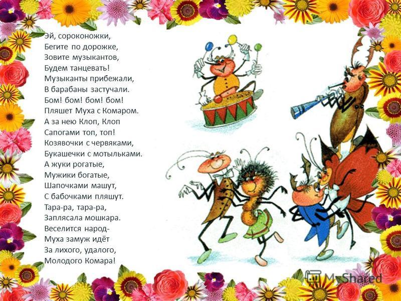 Эй, сороконожки, Бегите по дорожке, Зовите музыкантов, Будем танцевать! Музыканты прибежали, В барабаны застучали. Бом! бом! бом! бом! Пляшет Муха с Комаром. А за нею Клоп, Клоп Сапогами топ, топ! Козявочки с червяками, Букашечки с мотыльками. А жуки