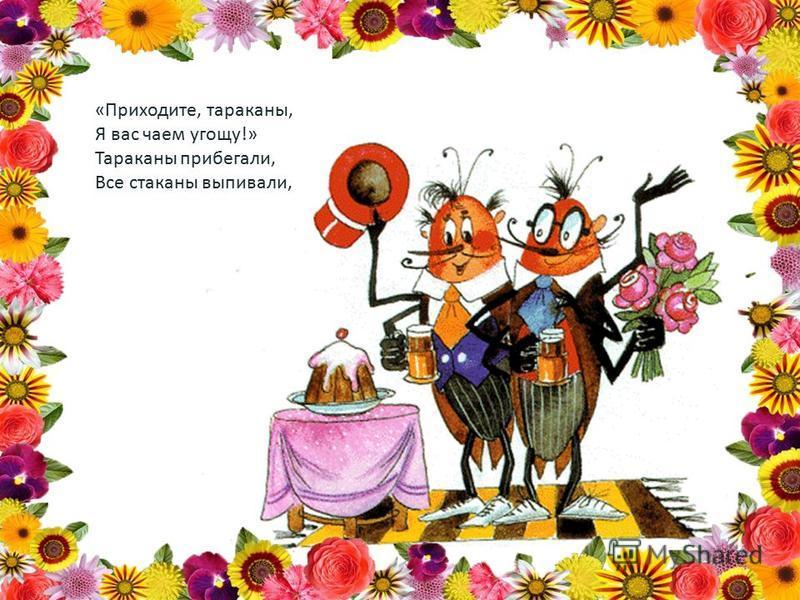 «Приходите, тараканы, Я вас чаем угощу!» Тараканы прибегали, Все стаканы выпивали,