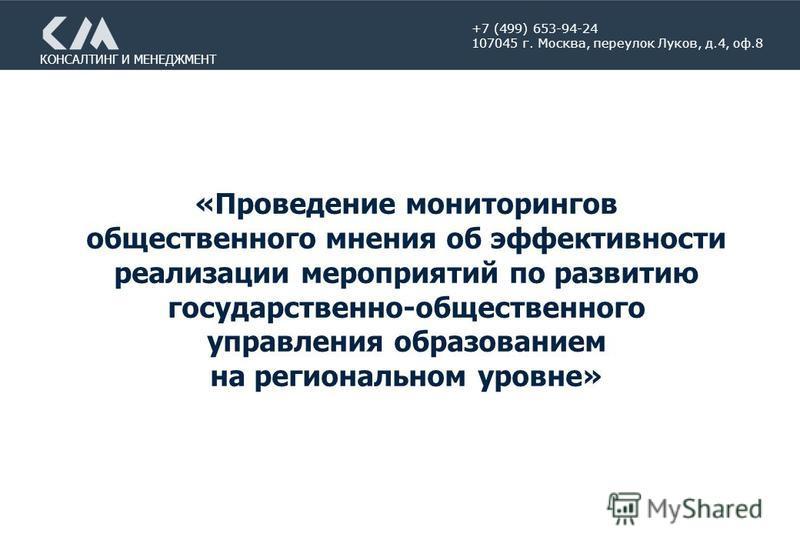 КОНСАЛТИНГ И МЕНЕДЖМЕНТ «Проведение мониторингов общественного мнения об эффективности реализации мероприятий по развитию государственно-общественного управления образованием на региональном уровне» +7 (499) 653-94-24 107045 г. Москва, переулок Луков