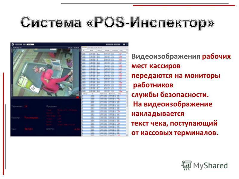 Видеоизображения рабочих мест кассиров передаются на мониторы работников службы безопасности. На видеоизображение накладывается текст чека, поступающий от кассовых терминалов.