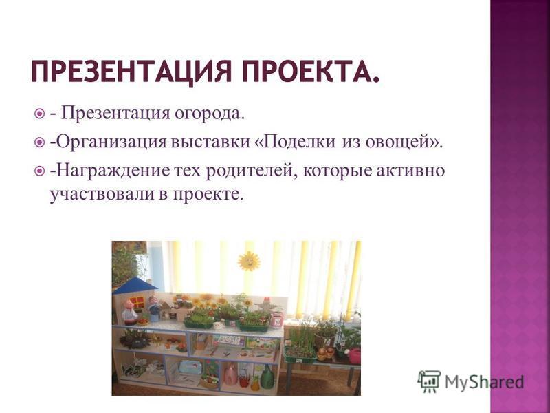 - Презентация огорода. -Организация выставки «Поделки из овощей». -Награждение тех родителей, которые активно участвовали в проекте.