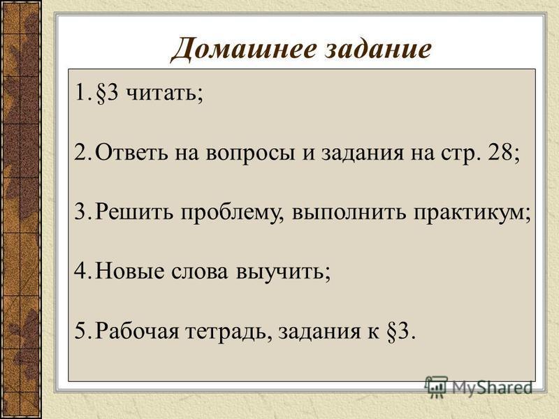 Домашнее задание 1.§3 читать; 2. Ответь на вопросы и задания на стр. 28; 3. Решить проблему, выполнить практикум; 4. Новые слова выучить; 5. Рабочая тетрадь, задания к §3.