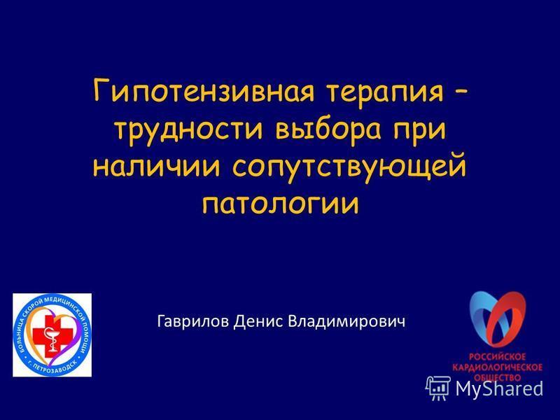 Гипотензивная терапия – трудности выбора при наличии сопутствующей патологии Гаврилов Денис Владимирович