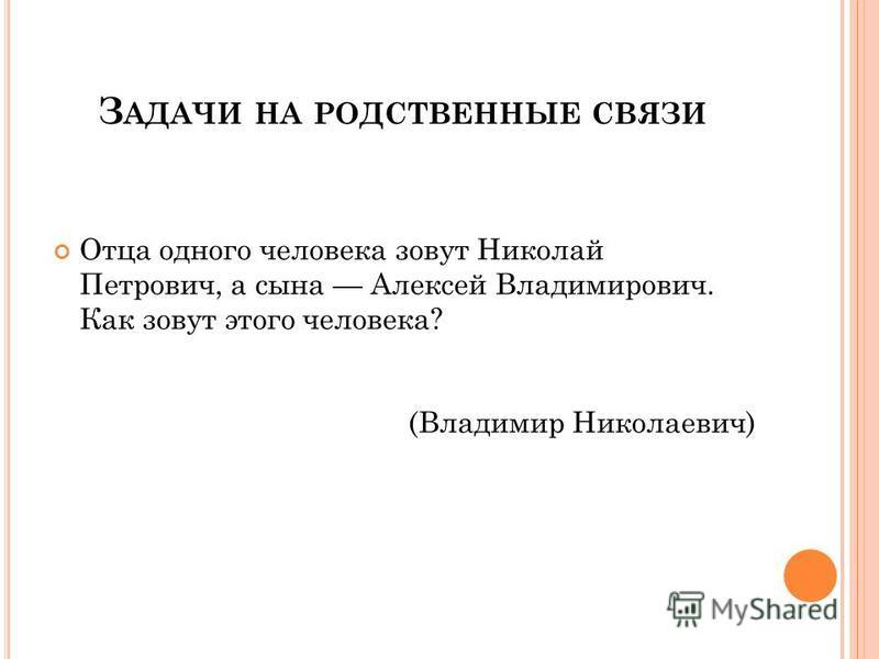 З АДАЧИ НА РОДСТВЕННЫЕ СВЯЗИ Отца одного человека зовут Николай Петрович, а сына Алексей Владимирович. Как зовут этого человека? (Владимир Николаевич)
