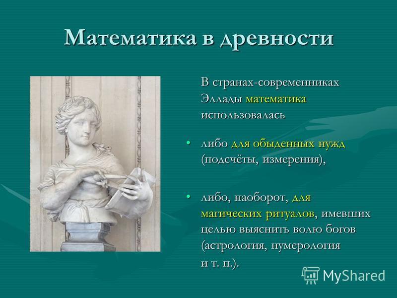 Математика в древности В странах-современниках Эллады математика использовалась либо для обыденных нужд (подсчёты, измерения), либо, наоборот, для магических ритуалов, имевших целью выяснить волю богов (астрология, нумерология и т. п.).