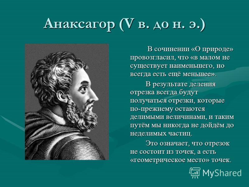 Анаксагор (V в. до н. э.) В сочинении «О природе» провозгласил, что «в малом не существует наименьшего, но всегда есть ещё меньшее». В результате деления отрезка всегда будут получаться отрезки, которые по-прежнему остаются делимыми величинами, и так