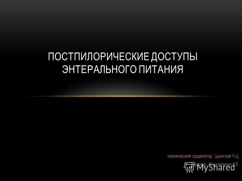 клинический ординатор: Цынгуев Ч.Ц. Куратор: Кушнаренко К.Е. ПОСТПИЛОРИЧЕСКИЕ ДОСТУПЫ ЭНТЕРАЛЬНОГО ПИТАНИЯ