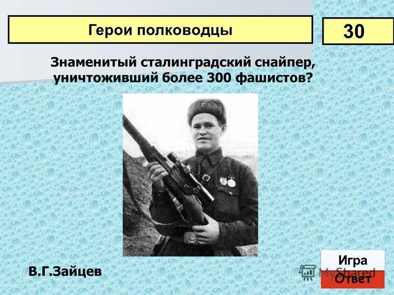 Ответ Игра В.Г.Зайцев Знаменитый сталинградский снайпер, уничтоживший более 300 фашистов? 30 Герои полководцы