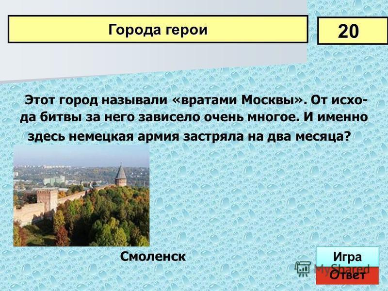 Этот город называли «вратами Москвы». От исхо да битвы за него зависело очень многое. И именно здесь немецкая армия застряла на два месяца? 20 Города герои Ответ Игра Смоленск