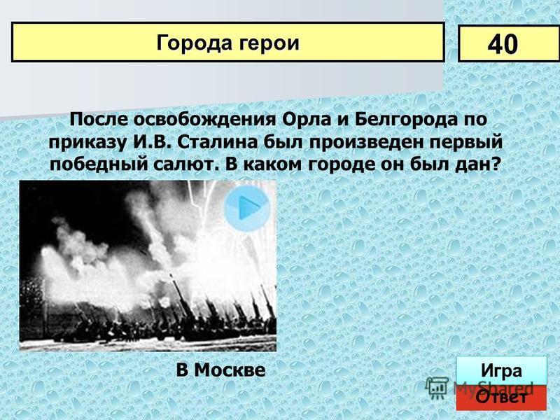 После освобождения Орла и Белгорода по приказу И.В. Сталина был произведен первый победный салют. В каком городе он был дан? 40 Города герои Ответ Игра В Москве