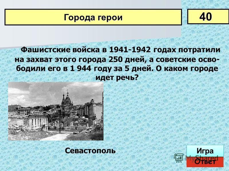 Фашистские войска в 1941-1942 годах потратили на захват этого города 250 дней, а советские осво бодили его в 1 944 году за 5 дней. О каком городе идет речь? 40 Города герои Ответ Игра Севастополь