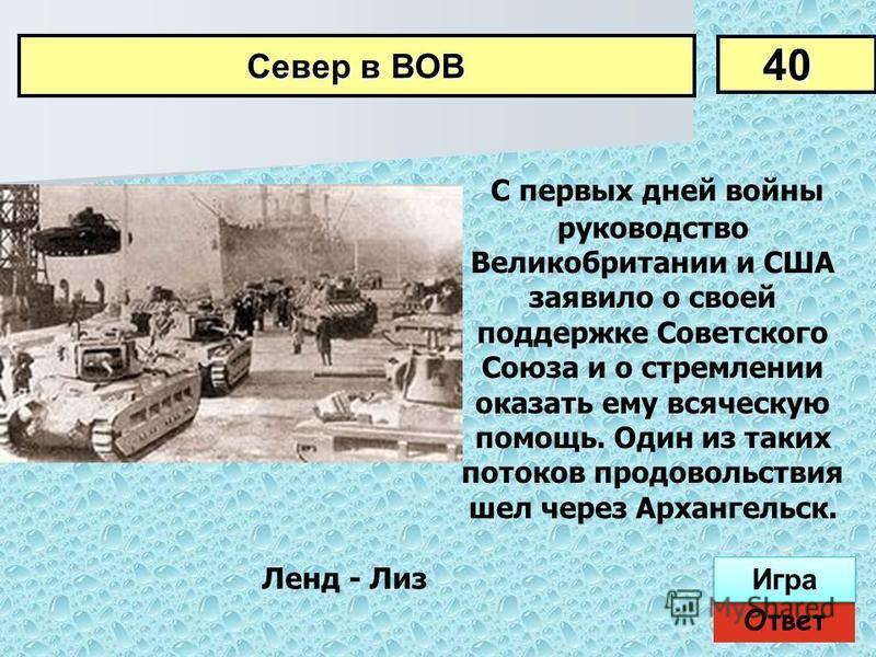 С первых дней войны руководство Великобритании и США заявило о своей поддержке Советского Союза и о стремлении оказать ему всяческую помощь. Один из таких потоков продовольствия шел через Архангельск. 40 Север в ВОВ Ответ Игра Ленд - Лиз
