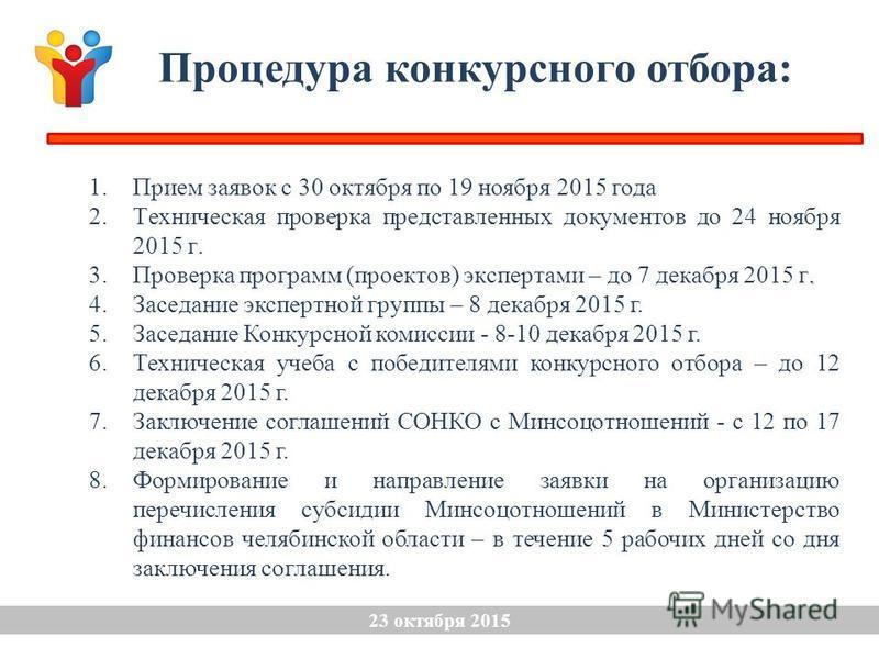 1. Прием заявок с 30 октября по 19 ноября 2015 года 2. Техническая проверка представленных документов до 24 ноября 2015 г.. 3. Проверка программ (проектов) экспертами – до 7 декабря 2015 г. 4. Заседание экспертной группы – 8 декабря 2015 г. 5. Заседа
