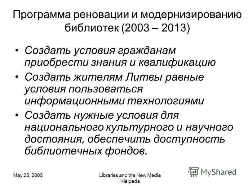 May 25, 2005Libraries and the New Media Klaipeda Программа реновации и модернизированию библиотек (2003 – 2013) Создать условия гражданам приобрести знания и квалификацию Создать жителям Литвы равные условия пользоваться информационными технологиями