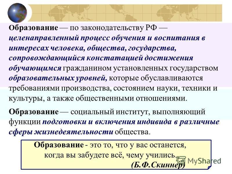 О бразование по законодательству РФ целенаправленный процесс обучения и воспитания в интересах человека, общества, государства, сопровождающийся констатацией достижения обучающимся гражданином установленных государством образовательных уровней, котор