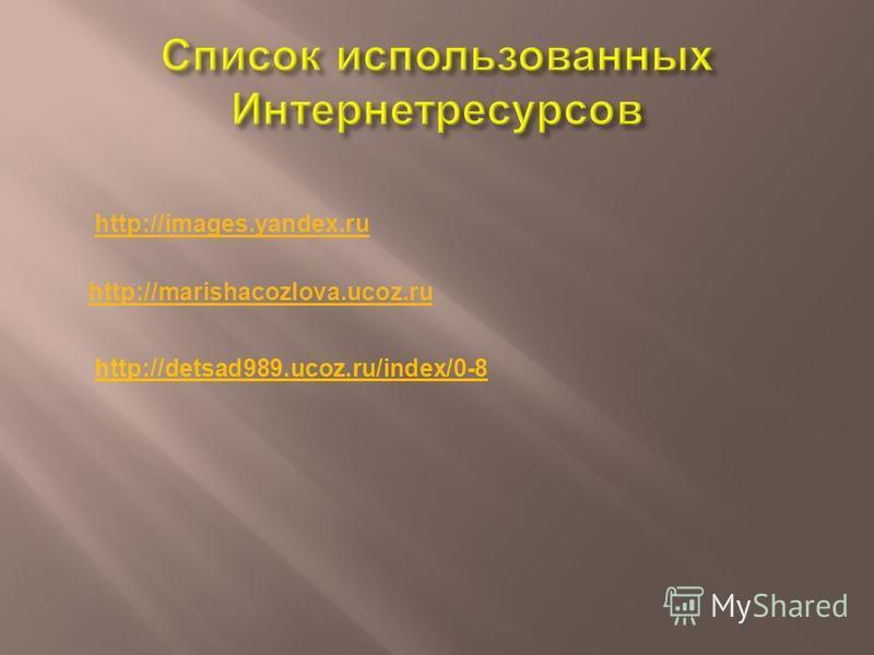 http://marishacozlova.ucoz.ru http://detsad989.ucoz.ru/index/0-8 http://images.yandex.ru
