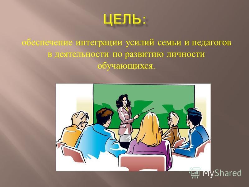 обеспечение интеграции усилий семьи и педагогов в деятельности по развитию личности обучающихся.