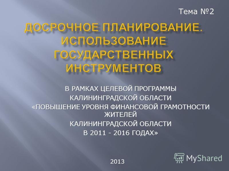 В РАМКАХ ЦЕЛЕВОЙ ПРОГРАММЫ КАЛИНИНГРАДСКОЙ ОБЛАСТИ «ПОВЫШЕНИЕ УРОВНЯ ФИНАНСОВОЙ ГРАМОТНОСТИ ЖИТЕЛЕЙ КАЛИНИНГРАДСКОЙ ОБЛАСТИ В 2011 - 2016 ГОДАХ» Тема 2 2013