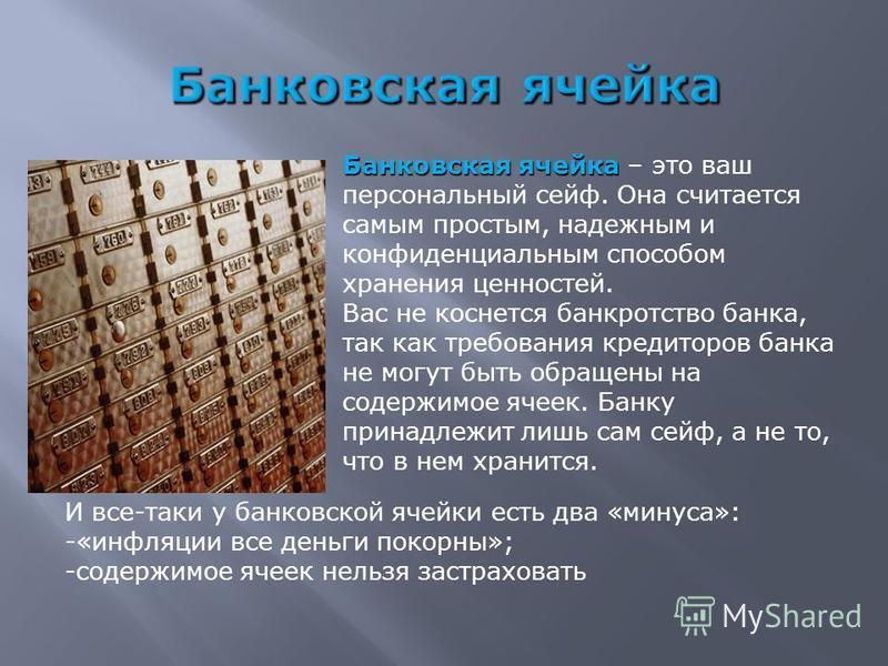 Банковская ячейка Банковская ячейка – это ваш персональный сейф. Она считается самым простым, надежным и конфиденциальным способом хранения ценностей. Вас не коснется банкротство банка, так как требования кредиторов банка не могут быть обращены на со