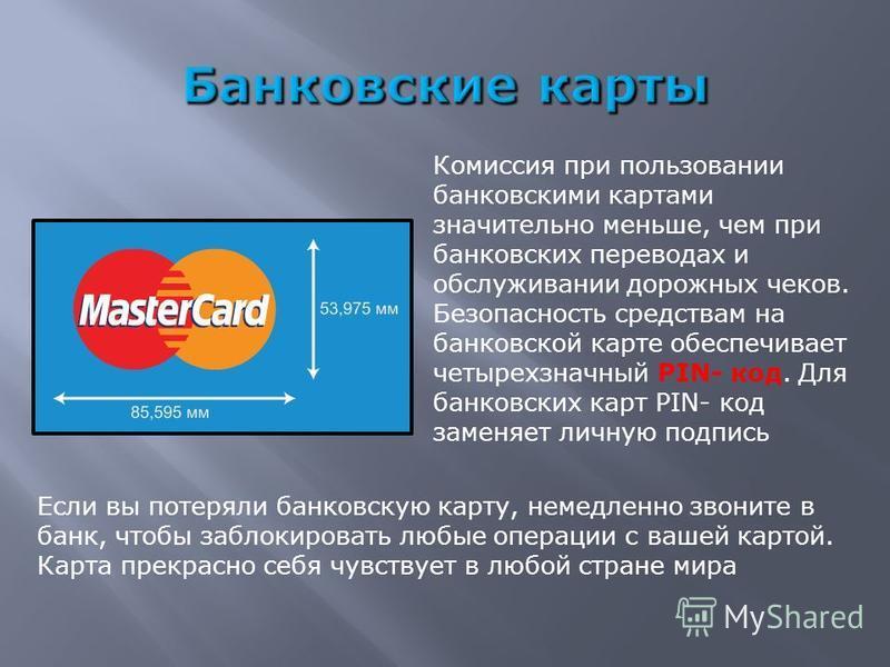 Комиссия при пользовании банковскими картами значительно меньше, чем при банковских переводах и обслуживании дорожных чеков. Безопасность средствам на банковской карте обеспечивает четырехзначный PIN- код. Для банковских карт PIN- код заменяет личную