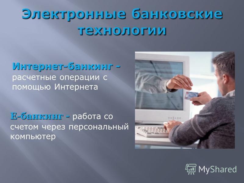 Интернет-банкинг - Интернет-банкинг - расчетные операции с помощью Интернета Е-банкинг - Е-банкинг - работа со счетом через персональный компьютер