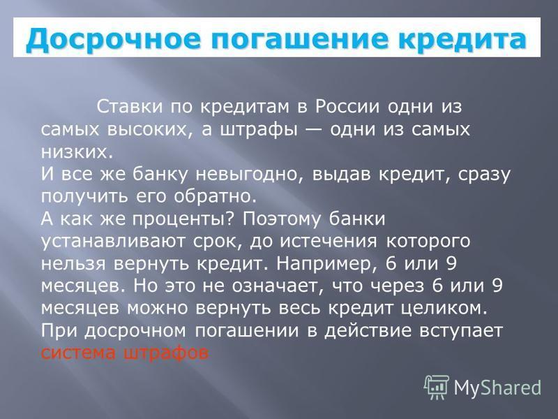 Досрочное погашение кредита Ставки по кредитам в России одни из самых высоких, а штрафы одни из самых низких. И все же банку невыгодно, выдав кредит, сразу получить его обратно. А как же проценты? Поэтому банки устанавливают срок, до истечения которо