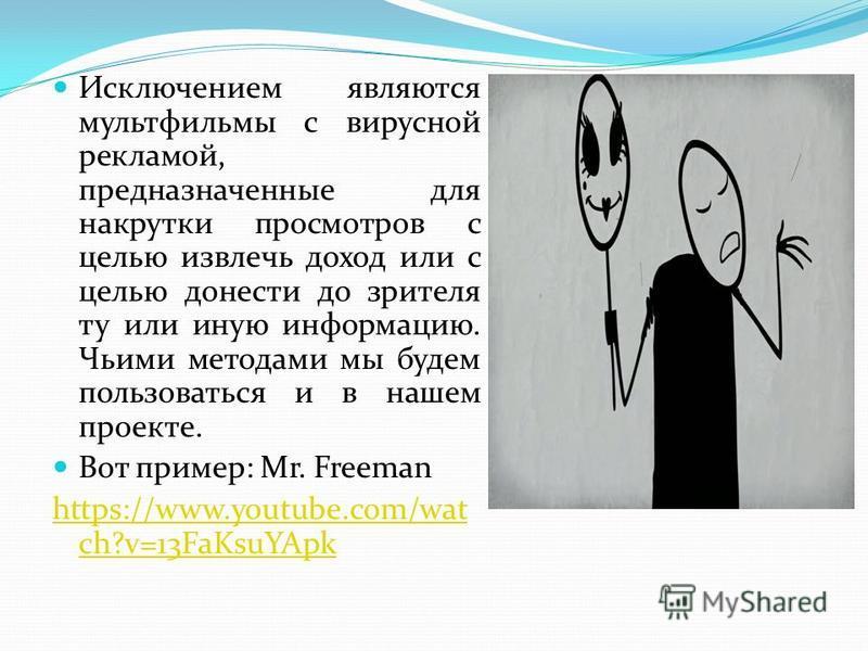 Исключением являются мультфильмы с вирусной рекламой, предназначенные для накрутки просмотров с целью извлечь доход или с целью донести до зрителя ту или иную информацию. Чьими методами мы будем пользоваться и в нашем проекте. Вот пример: Mr. Freeman