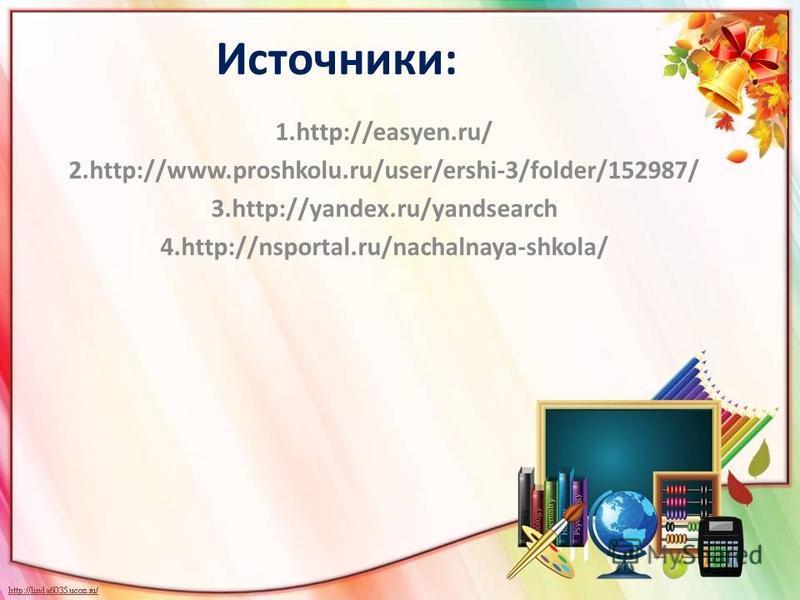 Источники: 1.http://easyen.ru/ 2.http://www.proshkolu.ru/user/ershi-3/folder/152987/ 3.http://yandex.ru/yandsearch 4.http://nsportal.ru/nachalnaya-shkola/