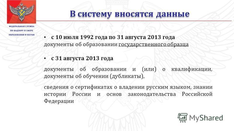 В систему вносятся данные с 10 июля 1992 года по 31 августа 2013 года документы об образовании государственного образца с 31 августа 2013 года документы об образовании и (или) о квалификации, документы об обучении (дубликаты), сведения о сертификатах
