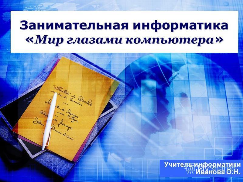 Занимательная информатика « Мир глазами компьютера » Учитель информатики Иванова О.Н.