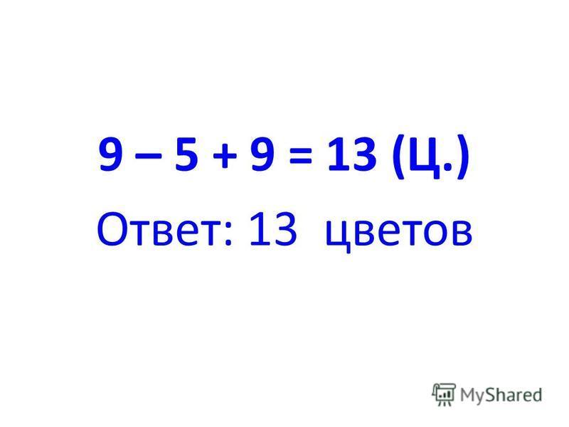9 – 5 + 9 = 13 (Ц.) Ответ: 13 цветов