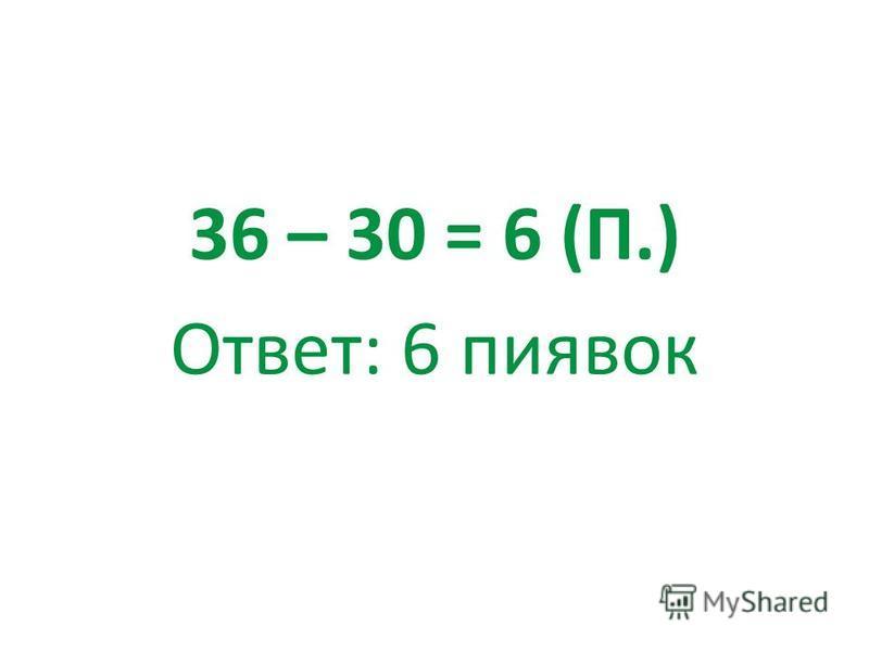 36 – 30 = 6 (П.) Ответ: 6 пиявок